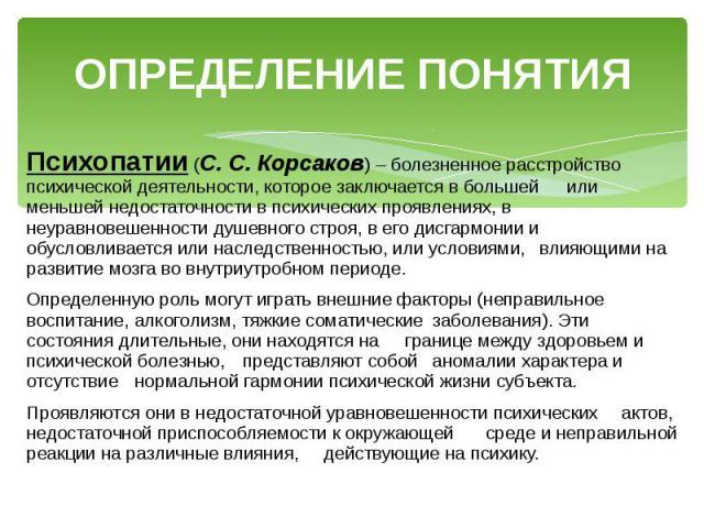 ОПРЕДЕЛЕНИЕ ПОНЯТИЯ Психопатии (С. С. Корсаков) – болезненное расстройство психической деятельности, которое заключается в большей или меньшей недостаточности в психических проявлениях, в неуравновешенности душевного строя, в его дисгармонии и обусл…