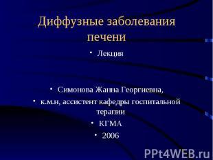 Диффузные заболевания печени Лекция Симонова Жанна Георгиевна, к.м.н, ассистент