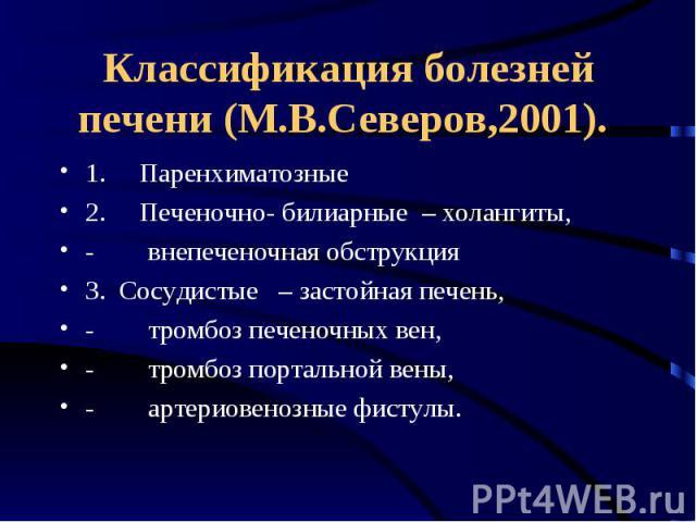 Классификация болезней печени (М.В.Северов,2001). 1. Паренхиматозные 2. Печеночно- билиарные – холангиты, - внепеченочная обструкция 3. Сосудистые – застойная …