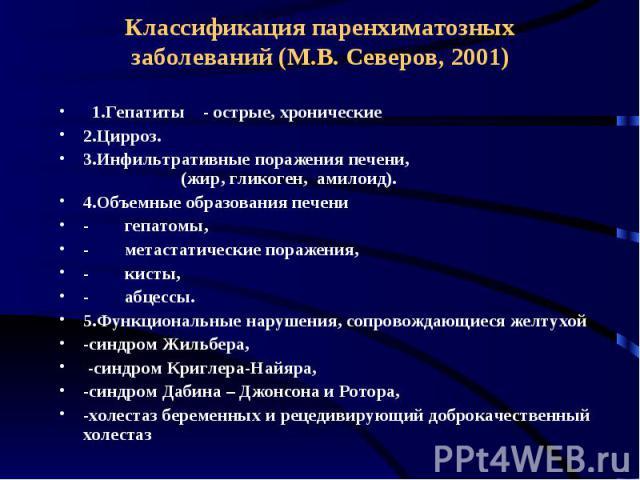 Классификация паренхиматозных заболеваний (М.В. Северов, 2001) 1.Гепатиты - острые, хронические 2.Цирроз. 3.Инфильтративные поражения печени, (жир, гликоген, амилоид). 4.Объемные образования печени -&n…