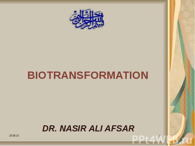 BIOTRANSFORMATION DR. NASIR ALI AFSAR