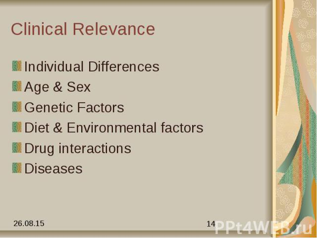 Clinical Relevance Individual Differences Age & Sex Genetic Factors Diet & Environmental factors Drug interactions Diseases
