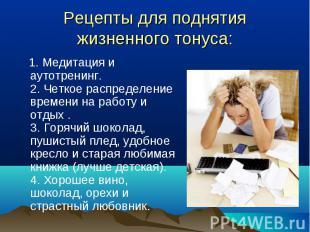 1. Медитация и аутотренинг. 2. Четкое распределение времени на работу и отдых .