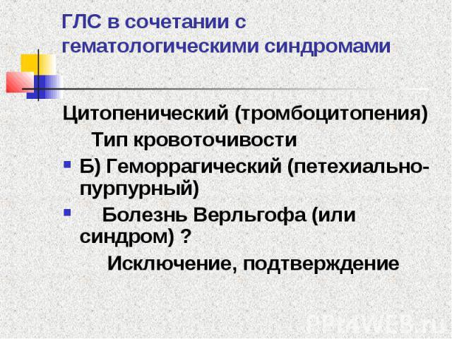 ГЛС в сочетании с гематологическими синдромами Цитопенический (тромбоцитопения) Тип кровоточивости Б) Геморрагический (петехиально-пурпурный) Болезнь Верльгофа (или синдром) ? Исключение, подтверждение