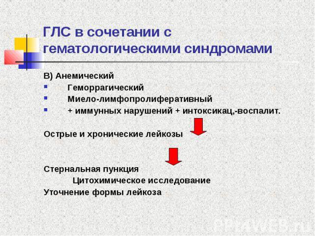 ГЛС в сочетании с гематологическими синдромами В) Анемический Геморрагический Миело-лимфопролиферативный + иммунных нарушений + интоксикац,-воспалит. Острые и хронические лейкозы Стернальная пункция Цитохимическое исследование Уточнение формы лейкоза