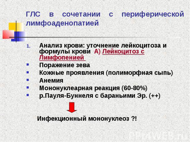 ГЛС в сочетании с периферической лимфоаденопатией Анализ крови: уточнение лейкоцитоза и формулы крови А) Лейкоцитоз с Лимфопенией Поражение зева Кожные проявления (полиморфная сыпь) Анемия Мононуклеарная реакция (60-80%) р.Пауля-Буннеля с бараньими …