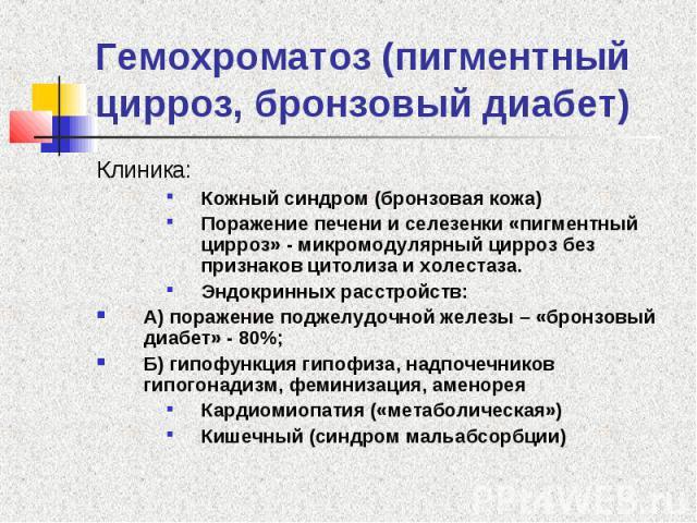 Гемохроматоз (пигментный цирроз, бронзовый диабет) Клиника: Кожный синдром (бронзовая кожа) Поражение печени и селезенки «пигментный цирроз» - микромодулярный цирроз без признаков цитолиза и холестаза. Эндокринных расстройств: А) поражение поджелудо…
