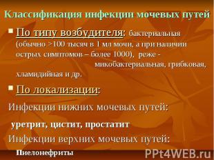 Классификация инфекции мочевых путей По типу возбудителя: бактериальная (обычно