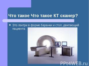 Что такое Что такое КТ сканер? Это гентри в форме баранки и стол, двигающий паци