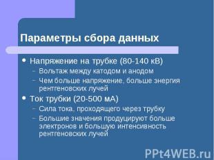 Параметры сбора данных Напряжение на трубке (80-140 кВ) Вольтаж между катодом и