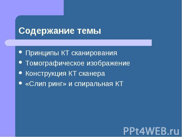 Принципы КТ сканирования Принципы КТ сканирования Томографическое изображение Конструкция КТ сканера «Слип ринг» и спиральная КТ