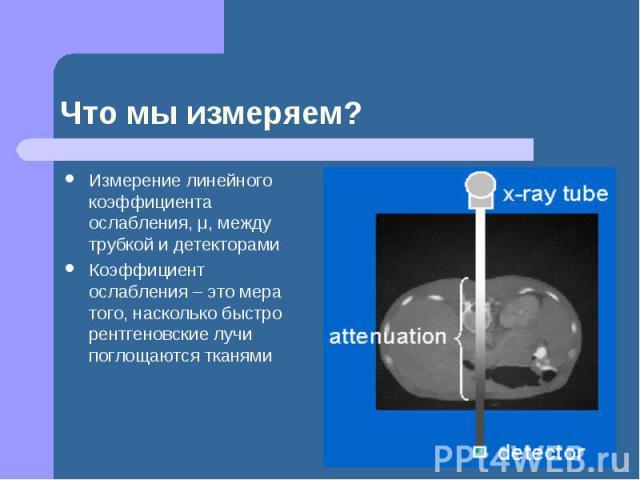 Что мы измеряем? Измерение линейного коэффициента ослабления, μ, между трубкой и детекторами Коэффициент ослабления – это мера того, насколько быстро рентгеновские лучи поглощаются тканями