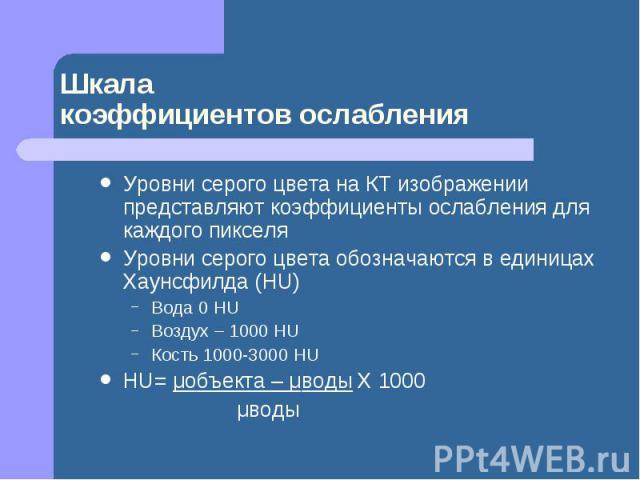 Шкала коэффициентов ослабления Уровни серого цвета на КТ изображении представляют коэффициенты ослабления для каждого пикселя Уровни серого цвета обозначаются в единицах Хаунсфилда (HU) Вода 0 HU Воздух – 1000 HU Кость 1000-3000 HU HU= μобъекта – μв…