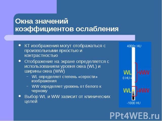 Окна значений коэффициентов ослабления КТ изображения могут отображаться с произвольными яркостью и контрастностью Отображение на экране определяется с использованием уровня окна (WL) и ширины окна (WW) WL определяет степень «серости» изображения WW…