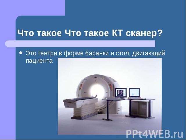 Что такое Что такое КТ сканер? Это гентри в форме баранки и стол, двигающий пациента