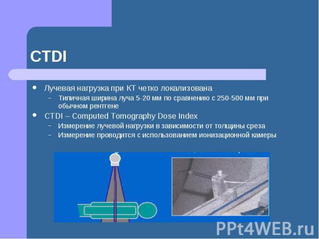 CTDI Лучевая нагрузка при КТ четко локализована Типичная ширина луча 5-20 мм по сравнению с 250-500 мм при обычном рентгене СТDI – Computed Tomography Dose Index Измерение лучевой нагрузки в зависимости от толщины среза Измерение проводится с исполь…