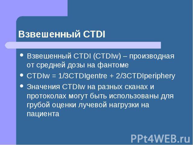 Взвешенный CTDI Взвешенный CTDI (CTDIw) – производная от средней дозы на фантоме CTDIw = 1/3CTDIgentre + 2/3CTDIperiphery Значения CTDIw на разных сканах и протоколах могут быть использованы для грубой оценки лучевой нагрузки на пациента