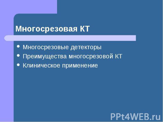 Многосрезовая КТ Многосрезовые детекторы Преимущества многосрезовой КТ Клиническое применение
