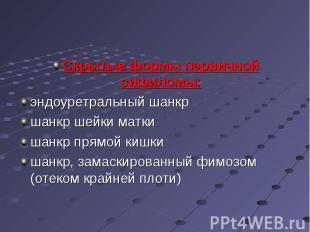 Скрытые формы первичной сифиломы: Скрытые формы первичной сифиломы: эндоуретраль