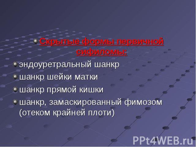 Скрытые формы первичной сифиломы: Скрытые формы первичной сифиломы: эндоуретральный шанкр шанкр шейки матки шанкр прямой кишки шанкр, замаскированный фимозом (отеком крайней плоти)