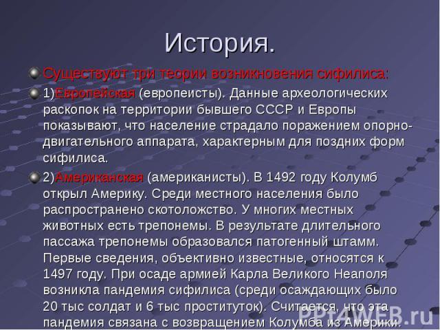 Существуют три теории возникновения сифилиса: Существуют три теории возникновения сифилиса: 1)Европейская (европеисты). Данные археологических раскопок на территории бывшего СССР и Европы показывают, что население страдало поражением опорно-двигател…