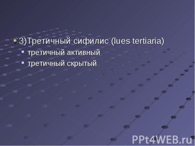 3)Третичный сифилис (lues tertiaria) 3)Третичный сифилис (lues tertiaria) третичный активный третичный скрытый