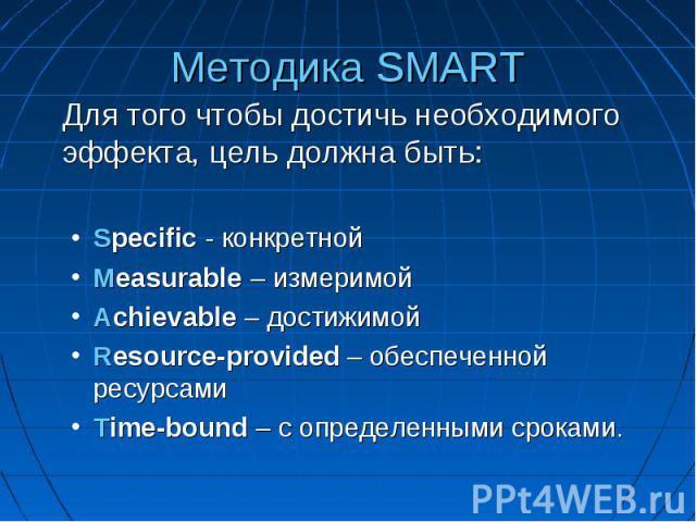 Методика SMART Для того чтобы достичь необходимого эффекта, цель должна быть: Specific - конкретной Measurable – измеримой Achievable – достижимой Resource-provided – обеспеченной ресурсами Time-bound – с определенными сроками.