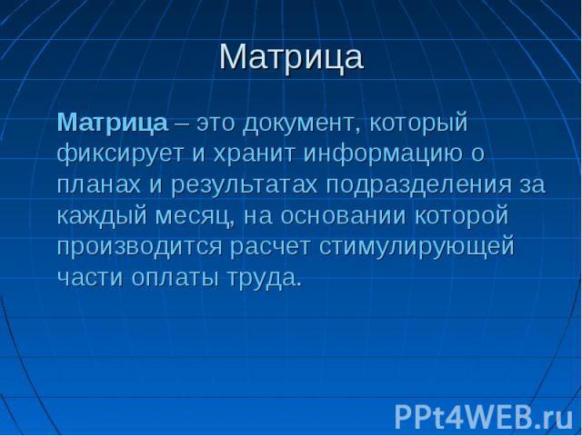 Матрица Матрица – это документ, который фиксирует и хранит информацию о планах и результатах подразделения за каждый месяц, на основании которой производится расчет стимулирующей части оплаты труда.