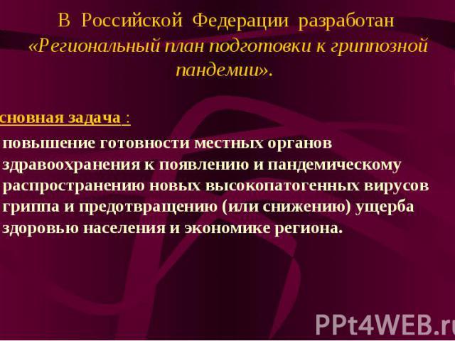 В Российской Федерации разработан «Региональный план подготовки к гриппозной пандемии». Основная задача : повышение готовности местных органов здравоохранения к появлению и пандемическому распространению новых высокопатогенных вирусов гриппа и предо…