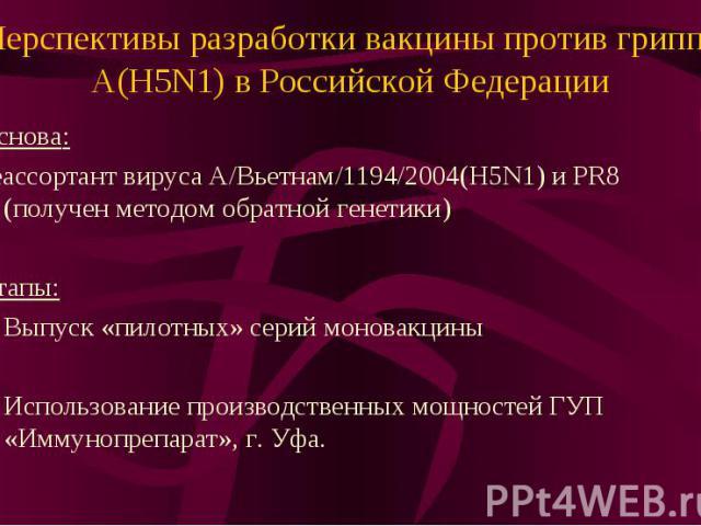 Перспективы разработки вакцины против гриппа А(H5N1) в Российской Федерации Основа: реассортант вируса А/Вьетнам/1194/2004(H5N1) и PR8 (получен методом обратной генетики) Этапы: Выпуск «пилотных» серий моновакцины Использование производственных мощн…