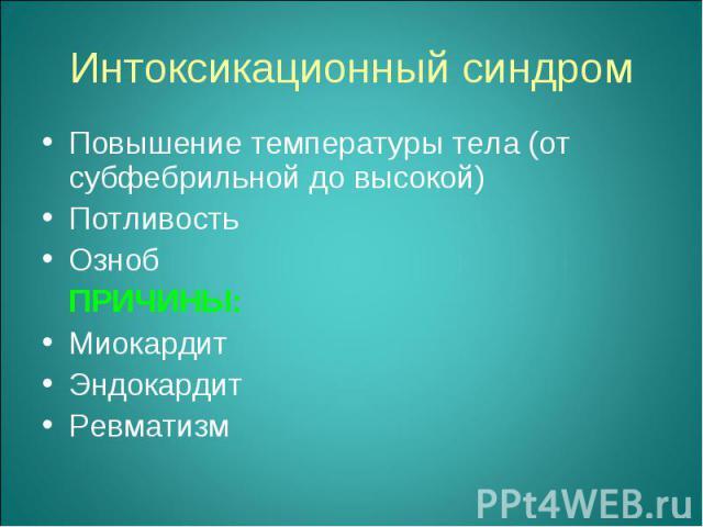 Повышение температуры тела (от субфебрильной до высокой) Повышение температуры тела (от субфебрильной до высокой) Потливость Озноб ПРИЧИНЫ: Миокардит Эндокардит Ревматизм