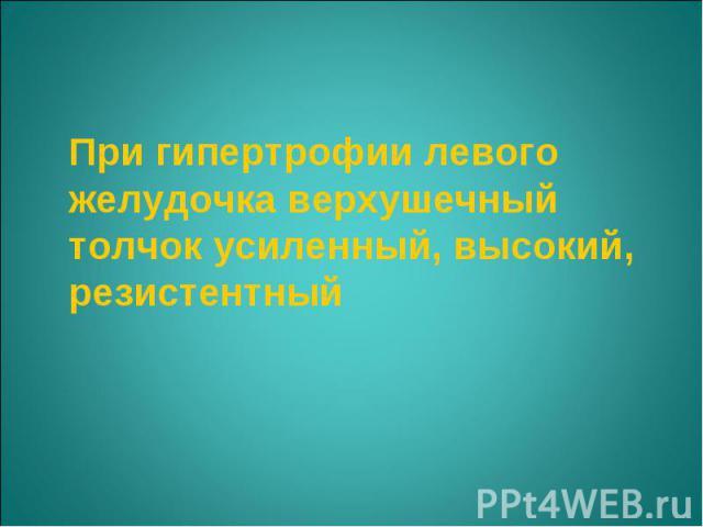 При гипертрофии левого желудочка верхушечный толчок усиленный, высокий, резистентный При гипертрофии левого желудочка верхушечный толчок усиленный, высокий, резистентный