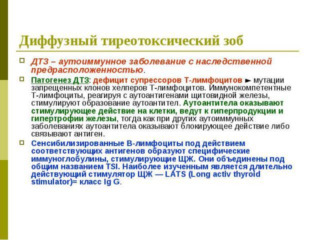 Диффузный тиреотоксический зоб ДТЗ – аутоиммунное заболевание с наследственной предрасположенностью. Патогенез ДТЗ: дефицит супрессоров Т-лимфоцитов ► мутации запрещенных клонов хелперов Т-лимфоцитов. Иммунокомпетентные Т-лимфоциты, реагируя с аутоа…