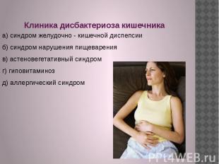 Клиника дисбактериоза кишечника а) синдром желудочно - кишечной диспепсии б) син