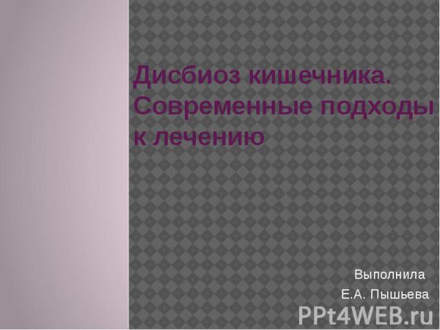 Дисбиоз кишечника. Современные подходы к лечению Выполнила Е.А. Пышьева