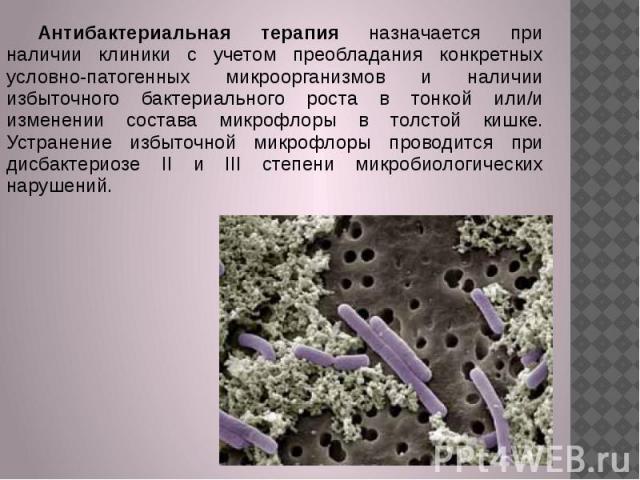 Антибактериальная терапия назначается при наличии клиники с учетом преобладания конкретных условно-патогенных микроорганизмов и наличии избыточного бактериального роста в тонкой или/и изменении состава микрофлоры в толстой кишке. Устранение избыточн…