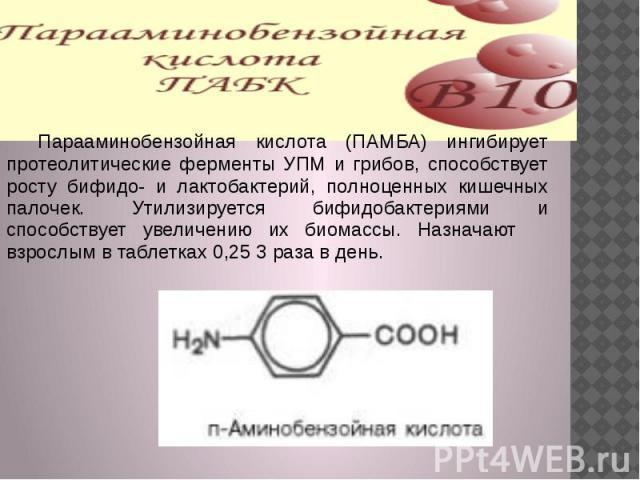 Парааминобензойная кислота (ПАМБА) ингибирует протеолитические ферменты УПМ и грибов, способствует росту бифидо- и лактобактерий, полноценных кишечных палочек. Утилизируется бифидобактериями и способствует увеличению их биомассы. Назначают взрослым …