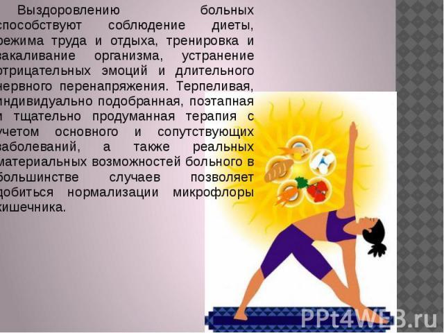 Выздоровлению больных способствуют соблюдение диеты, режима труда и отдыха, тренировка и закаливание организма, устранение отрицательных эмоций и длительного нервного перенапряжения. Терпеливая, индивидуально подобранная, поэтапная и тщательно проду…