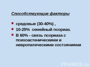 Способствующие факторы средовые (30-40%) , 10-25% семейный псориаз. В 60% - связ