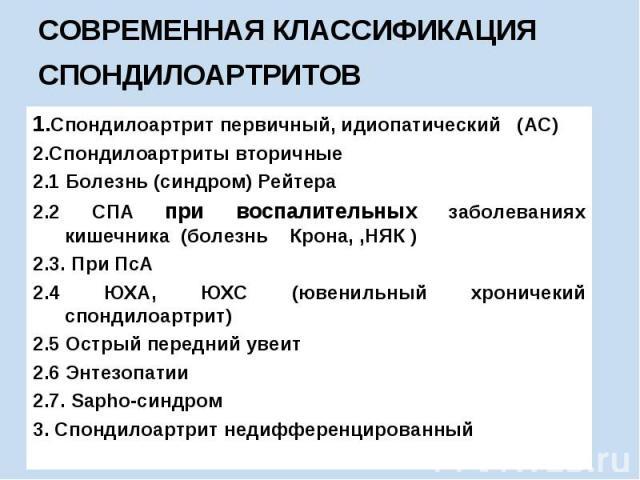 СОВРЕМЕННАЯ КЛАССИФИКАЦИЯ СПОНДИЛОАРТРИТОВ 1.Спондилоартрит первичный, идиопатический (АС) 2.Спондилоартриты вторичные 2.1 Болезнь (синдром) Рейтера 2.2 СПА при воспалительных заболеваниях кишечника (болезнь Крона, ,НЯК ) 2.3. При ПсА 2.4 ЮХА, ЮХС (…