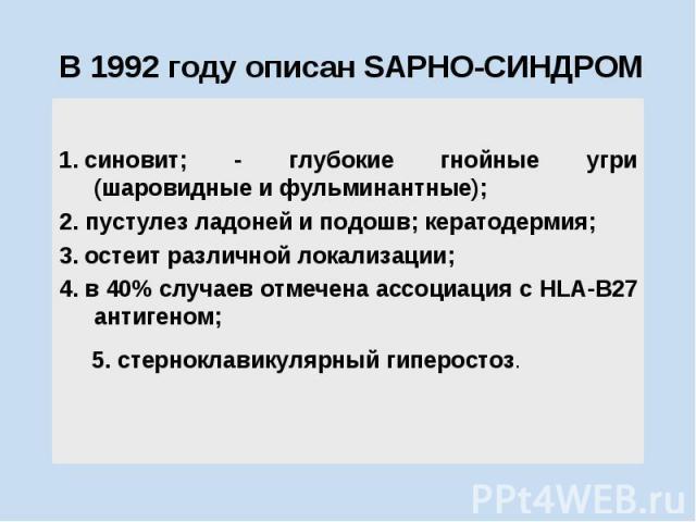 В 1992 году описан SAPHO-СИНДРОМ 1.синовит; - глубокие гнойные угри (шаровидные и фульминантные); 2. пустулез ладоней и подошв; кератодермия; 3.остеит различной локализации; 4.в 40% случаев отмечена ассоциация с НLА-В27 антигеном; …