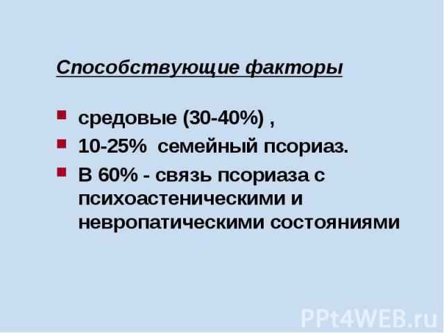 Способствующие факторы средовые (30-40%) , 10-25% семейный псориаз. В 60% - связь псориаза с психоастеническими и невропатическими состояниями