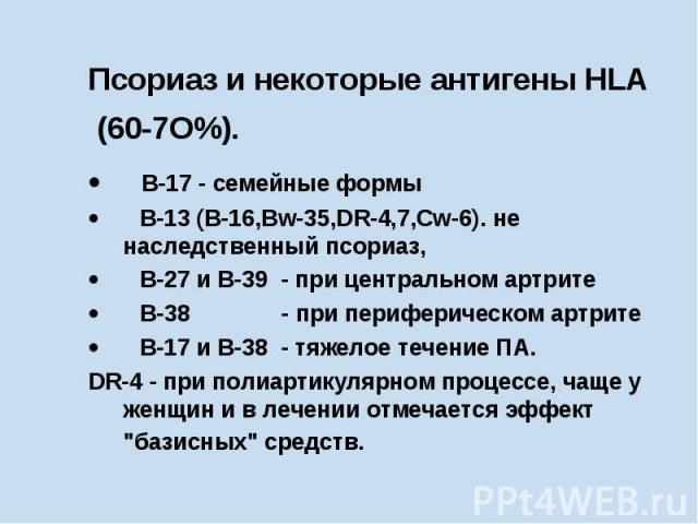 Псориаз и некоторые антигены HLA (60-7О%). В-17 - семейные формы  B-13 (В-16,Вw-35,DR-4,7,Cw-6). не наследственный псориаз,  В-27 и В-39 - пр…