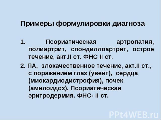 Примеры формулировки диагноза 1. Псориатическая артропатия, полиартрит, спондиллоартрит, острое течение, акт.II ст. ФНС II ст. 2. ПА, злокачественное течение, акт.II ст., с поражением глаз (увеит), сердца (миокардиодистрофия), почек (амилоидоз). Псо…