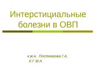 Интерстициальные болезни в ОВП к.м.н. Постникова Г.А. К Г М А