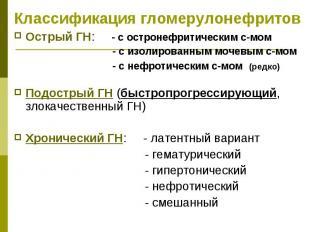 Классификация гломерулонефритов Острый ГН: - с остронефритическим с-мом - с изол