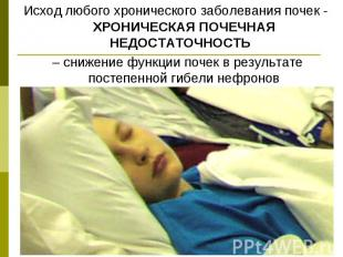 Исход любого хронического заболевания почек - ХРОНИЧЕСКАЯ ПОЧЕЧНАЯ НЕДОСТАТОЧНОС