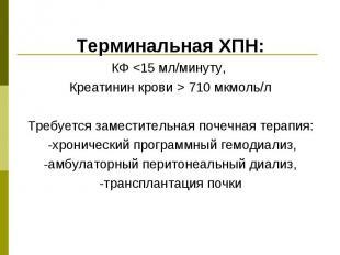 Терминальная ХПН: Терминальная ХПН: КФ <15 мл/минуту, Креатинин крови > 71