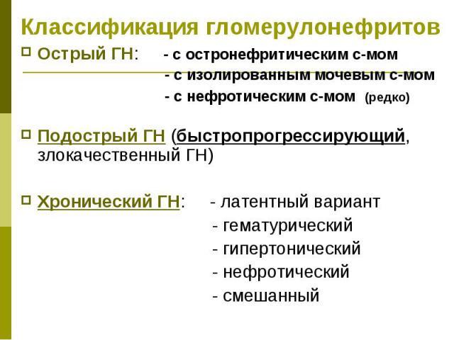 Классификация гломерулонефритов Острый ГН: - с остронефритическим с-мом - с изолированным мочевым с-мом - с нефротическим с-мом (редко) Подострый ГН (быстропрогрессирующий, злокачественный ГН) Хронический ГН: - латентный вариант - гематурический - г…