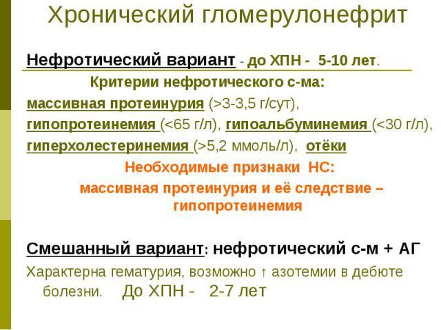 Хронический гломерулонефрит Нефротический вариант - до ХПН - 5-10 лет. Критерии нефротического с-ма: массивная протеинурия (>3-3,5 г/сут), гипопротеинемия (<65 г/л), гипоальбуминемия (<30 г/л), гиперхолестеринемия (>5,2 ммоль/л), отёки Н…
